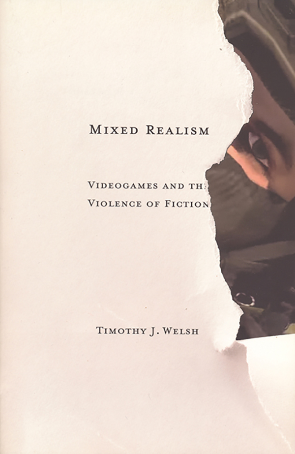 timothy-j-welsh_-mixed-realism-videogames-and-the-violence-of-fiction_university-of-minnesota-press