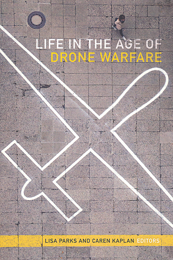 edited-by-lisa-parks-and-caren-kaplan_life-in-the-age-of-drone-warfare_duke-university-press